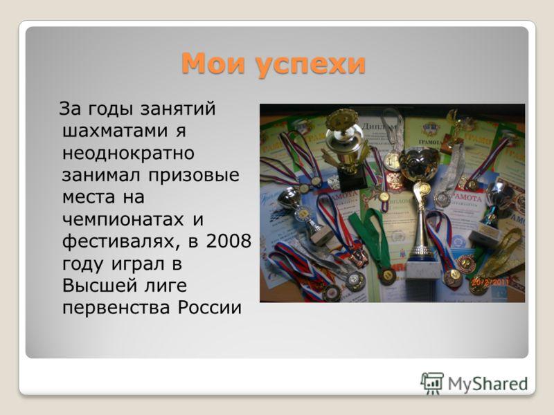 Мои успехи За годы занятий шахматами я неоднократно занимал призовые места на чемпионатах и фестивалях, в 2008 году играл в Высшей лиге первенства России