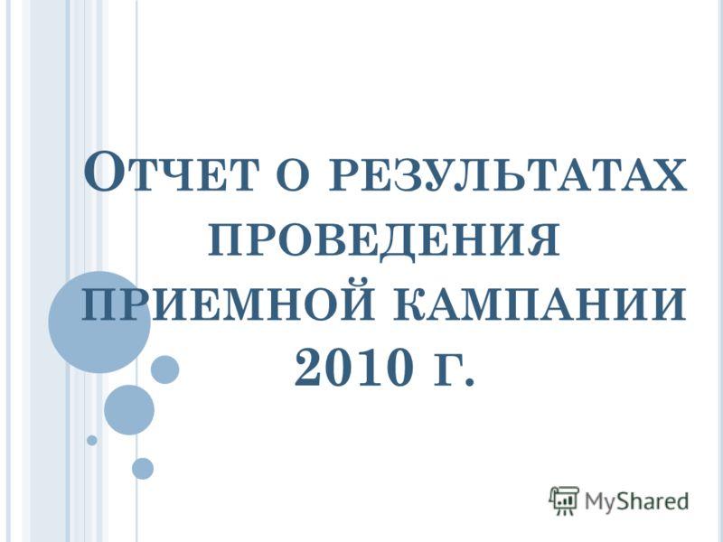 О ТЧЕТ О РЕЗУЛЬТАТАХ ПРОВЕДЕНИЯ ПРИЕМНОЙ КАМПАНИИ 2010 Г.