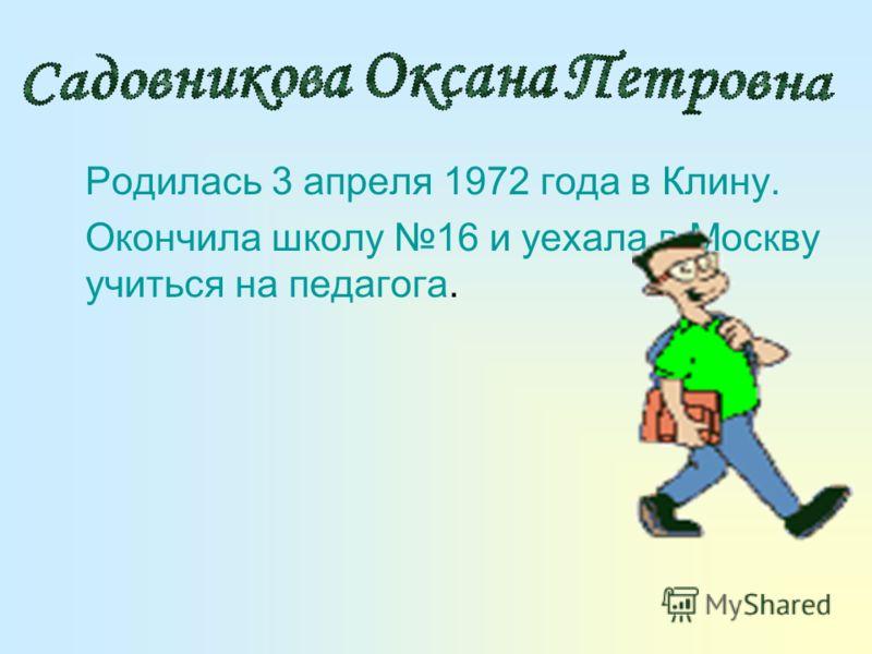 Родилась 3 апреля 1972 года в Клину. Окончила школу 16 и уехала в Москву учиться на педагога.