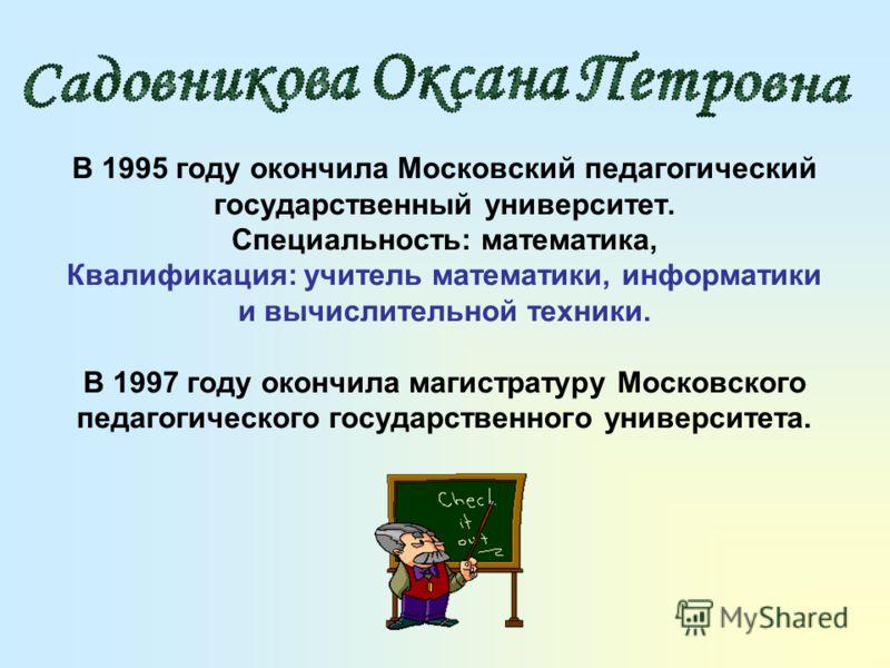 В 1995 году окончила Московский педагогический государственный университет. Специальность: математика, Квалификация: учитель математики, информатики и вычислительной техники. В 1997 году окончила магистратуру Московского педагогического государственн