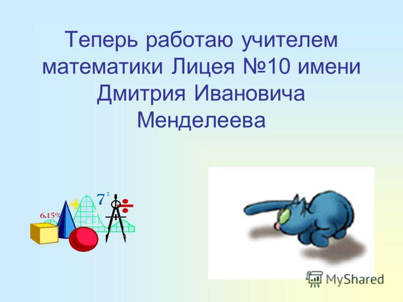 Теперь работаю учителем математики Лицея 10 имени Дмитрия Ивановича Менделеева