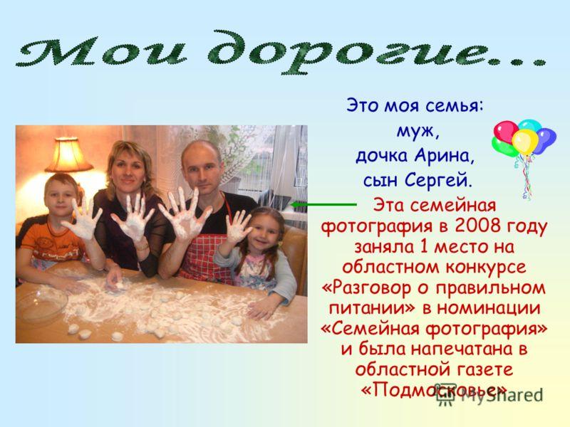 Это моя семья: муж, дочка Арина, сын Сергей. Эта семейная фотография в 2008 году заняла 1 место на областном конкурсе «Разговор о правильном питании» в номинации «Семейная фотография» и была напечатана в областной газете «Подмосковье»
