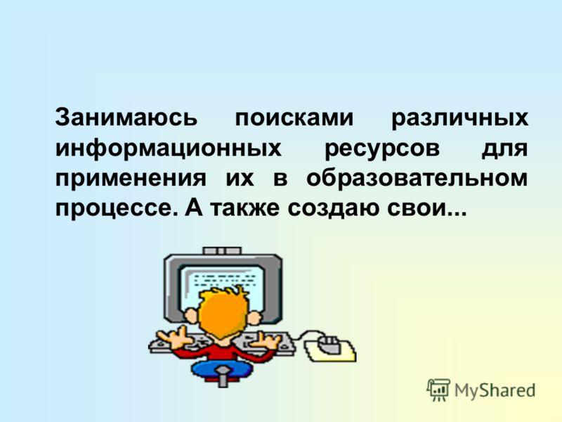 Занимаюсь поисками различных информационных ресурсов для применения их в образовательном процессе. А также создаю свои...