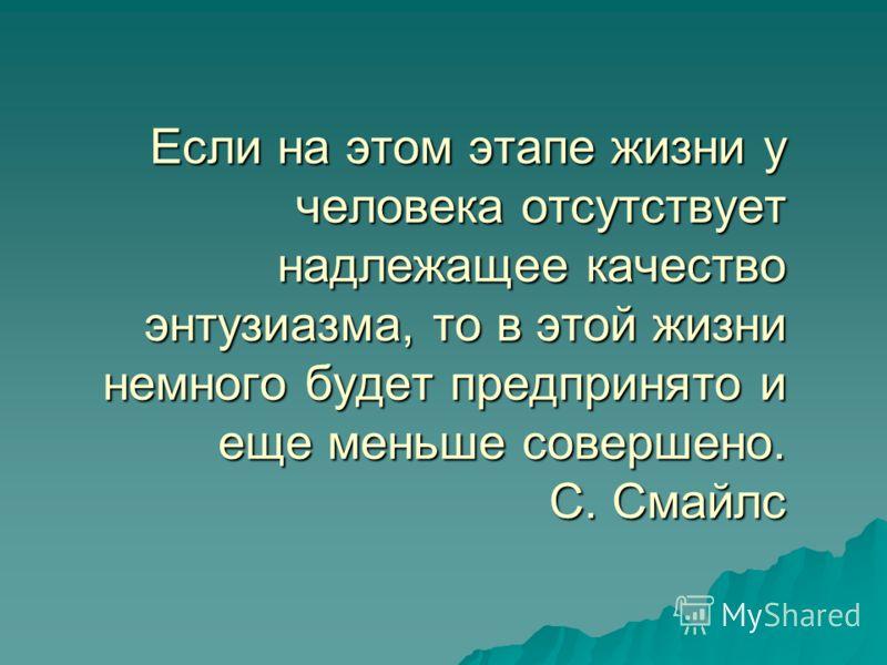 Если на этом этапе жизни у человека отсутствует надлежащее качество энтузиазма, то в этой жизни немного будет предпринято и еще меньше совершено. С. Смайлс