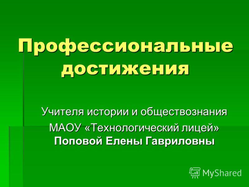Профессиональные достижения Учителя истории и обществознания МАОУ «Технологический лицей» Поповой Елены Гавриловны