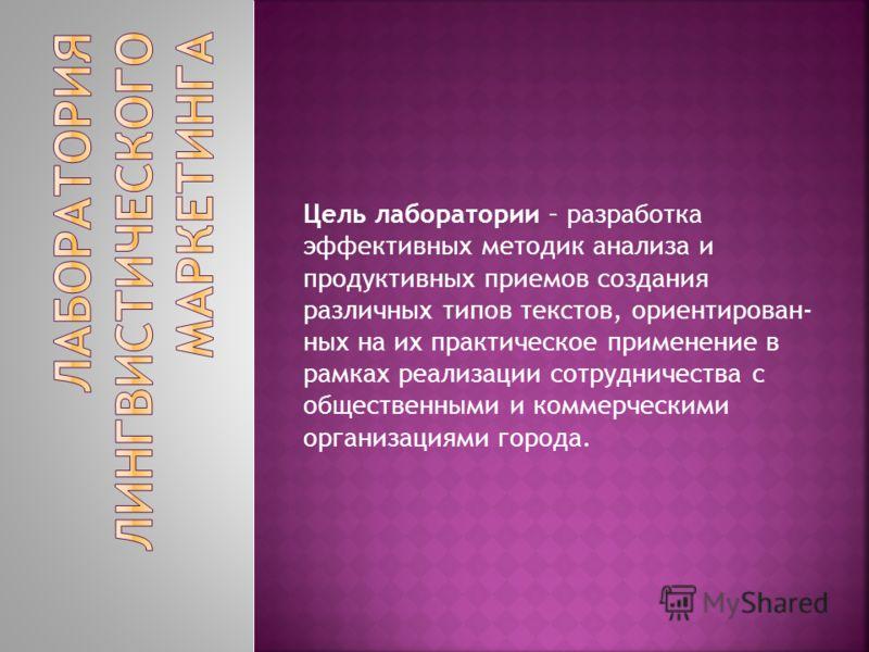 Цель лаборатории – разработка эффективных методик анализа и продуктивных приемов создания различных типов текстов, ориентирован- ных на их практическое применение в рамках реализации сотрудничества с общественными и коммерческими организациями города