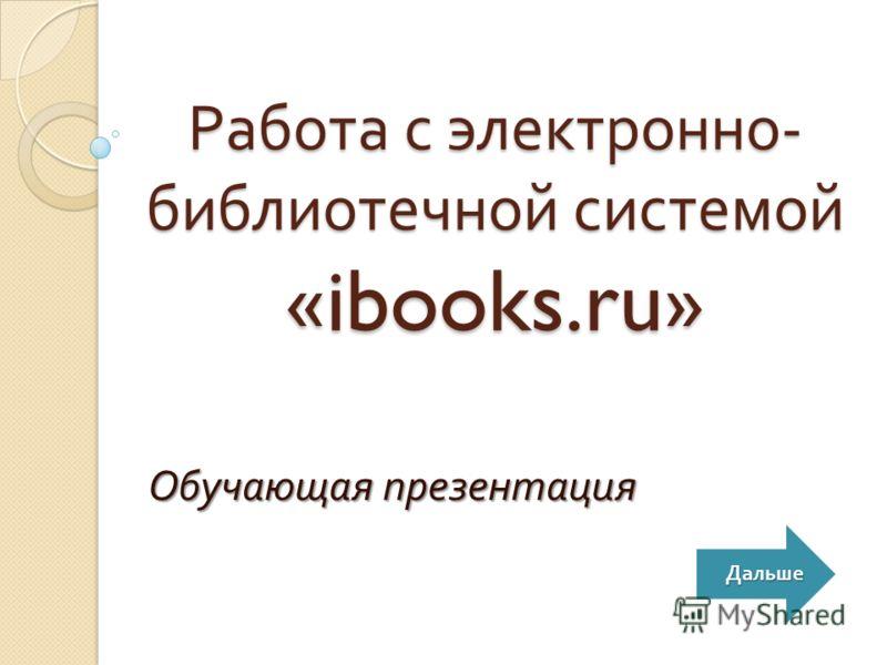 Работа с электронно - библиотечной системой «ibooks.ru» Обучающая презентация Дальше