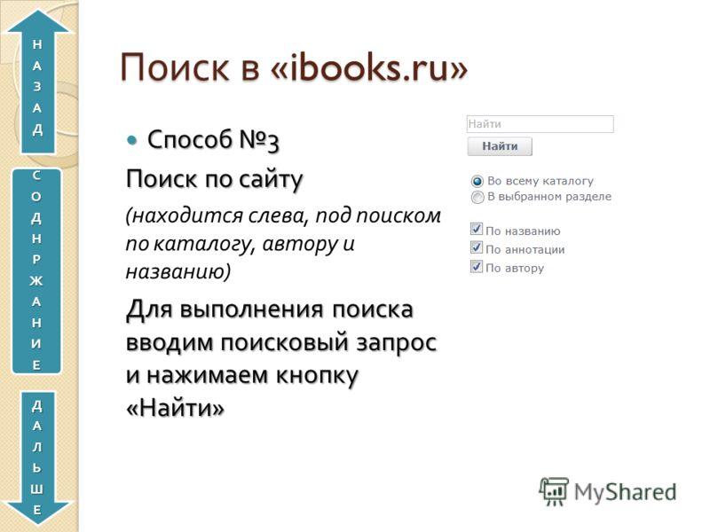 Поиск в «ibooks.ru» Способ 3 Способ 3 Поиск по сайту ( находится слева, под поиском по каталогу, автору и названию ) Для выполнения поиска вводим поисковый запрос и нажимаем кнопку « Найти » СОДНРЖАНИЕДАЛЬШЕНАЗАД
