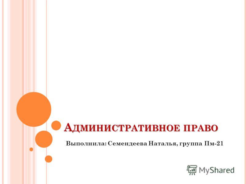 А ДМИНИСТРАТИВНОЕ ПРАВО Выполнила: Семендеева Наталья, группа Пм-21