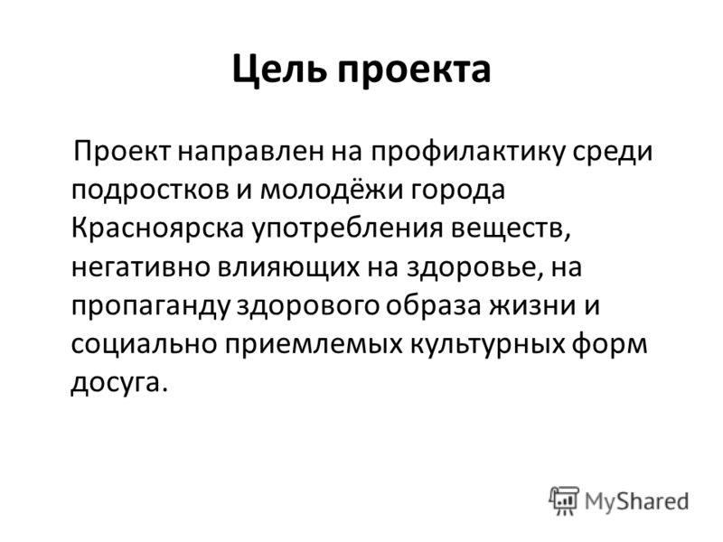 Цель проекта Проект направлен на профилактику среди подростков и молодёжи города Красноярска употребления веществ, негативно влияющих на здоровье, на пропаганду здорового образа жизни и социально приемлемых культурных форм досуга.