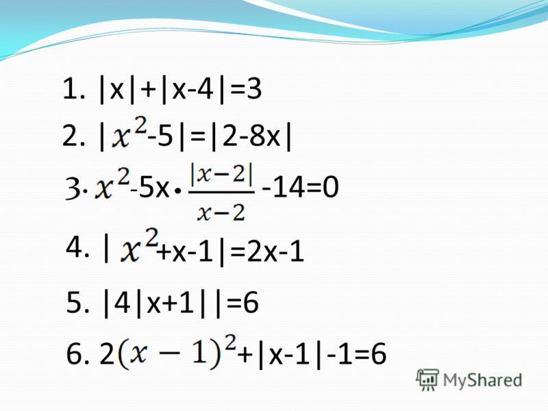 1. |x|+|x-4|=3 2. |-5|=|2-8x| - 5x -14=0 3. 5. |4|x+1||=6 4. | +x-1|=2x-1 6. 2+|x-1|-1=6