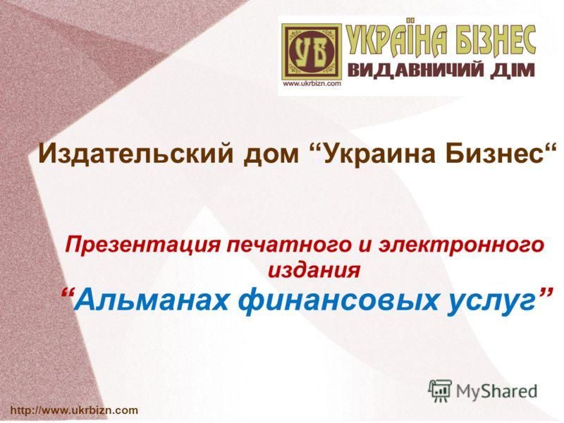 http://www.ukrbizn.com Издательский дом Украина Бизнес Презентация печатного и электронного издания Альманах финансовых услуг