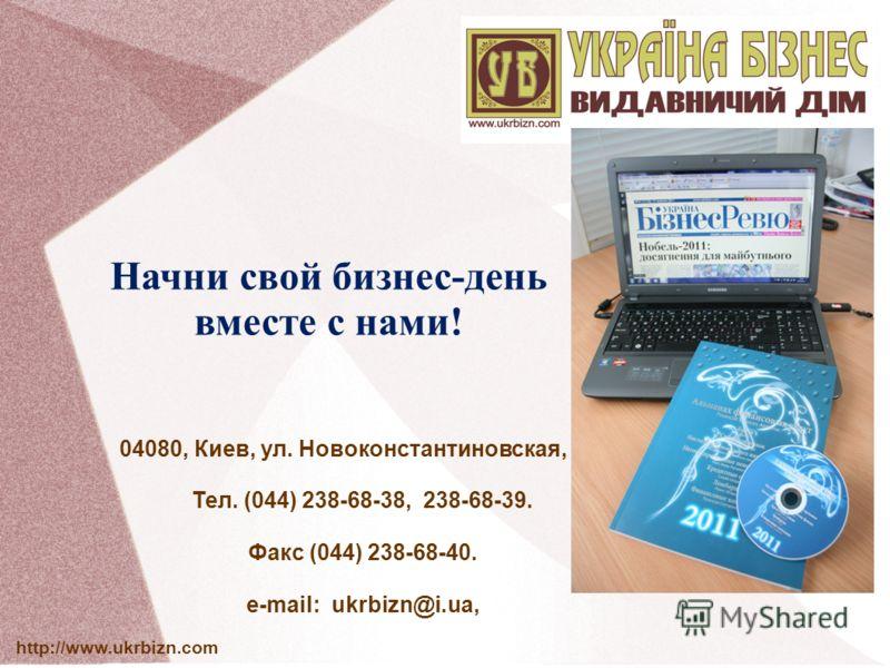 Начни свой бизнес-день вместе с нами! 04080, Киев, ул. Новоконстантиновская, 2А. Тел. (044) 238-68-38, 238-68-39. Факс (044) 238-68-40. e-mail: ukrbizn@i.ua, http://www.ukrbizn.com