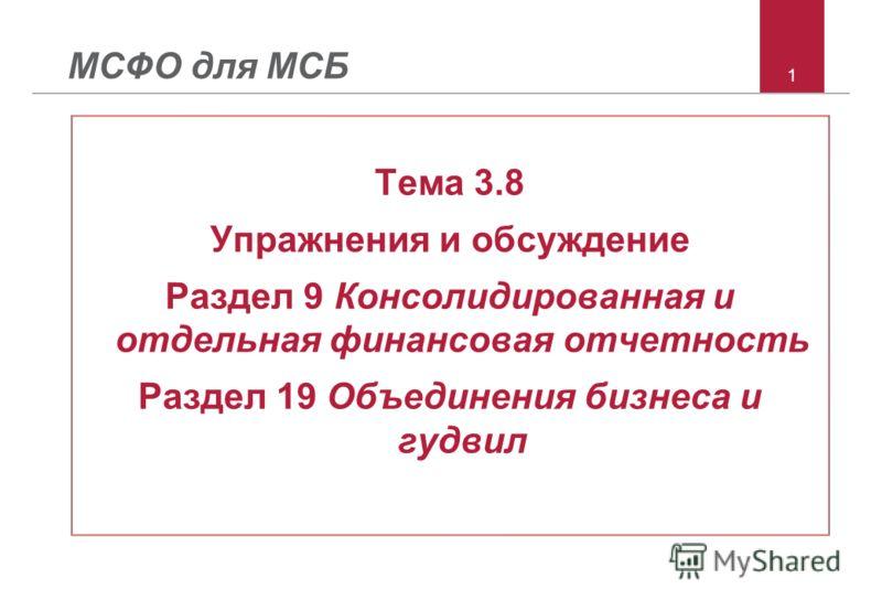 1 МСФО для МСБ Тема 3.8 Упражнения и обсуждение Раздел 9 Консолидированная и отдельная финансовая отчетность Раздел 19 Объединения бизнеса и гудвил