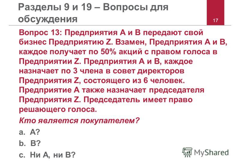 17 Разделы 9 и 19 – Вопросы для обсуждения Вопрос 13: Предприятия A и B передают свой бизнес Предприятию Z. Взамен, Предприятия A и B, каждое получает по 50% акций с правом голоса в Предприятии Z. Предприятия A и B, каждое назначает по 3 члена в сове