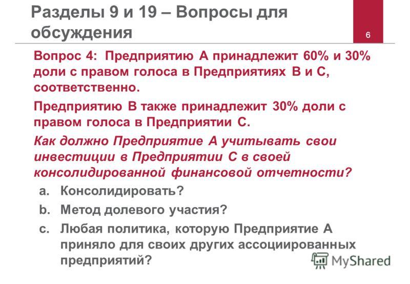 6 Разделы 9 и 19 – Вопросы для обсуждения Вопрос 4: Предприятию A принадлежит 60% и 30% доли с правом голоса в Предприятиях B и C, соответственно. Предприятию B также принадлежит 30% доли с правом голоса в Предприятии C. Как должно Предприятие A учит