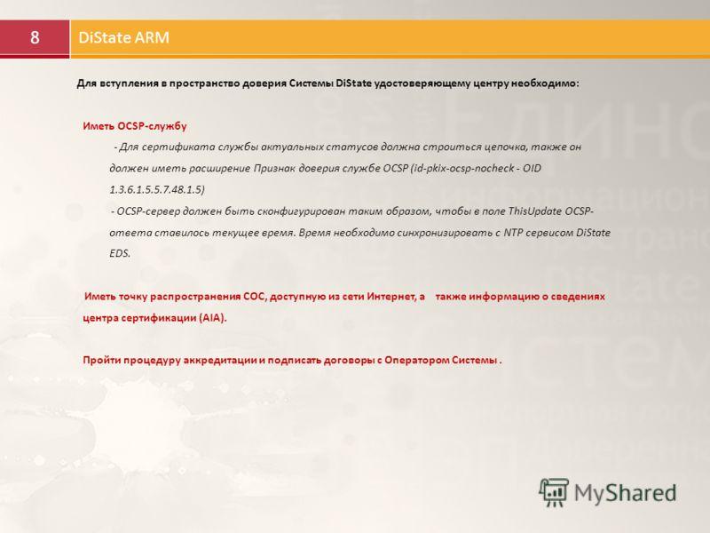 8 DiState ARM Для вступления в пространство доверия Системы DiState удостоверяющему центру необходимо: Иметь OCSP-службу - Для сертификата службы актуальных статусов должна строиться цепочка, также он должен иметь расширение Признак доверия службе OC
