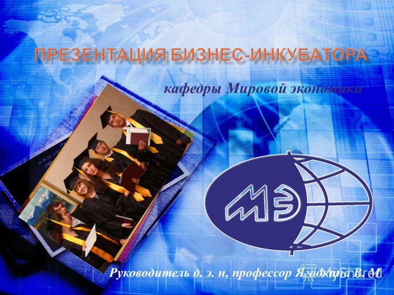кафедры Мировой экономики Руководитель д. э. н, профессор Ягодкина В. М.