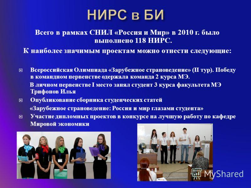 Всего в рамках СНИЛ « Россия и Мир » в 2010 г. было выполнено 118 НИРС. К наиболее значимым проектам можно отнести следующие : Всероссийская Олимпиада « Зарубежное страноведение » (II тур ). Победу в командном первенстве одержала команда 2 курса МЭ.
