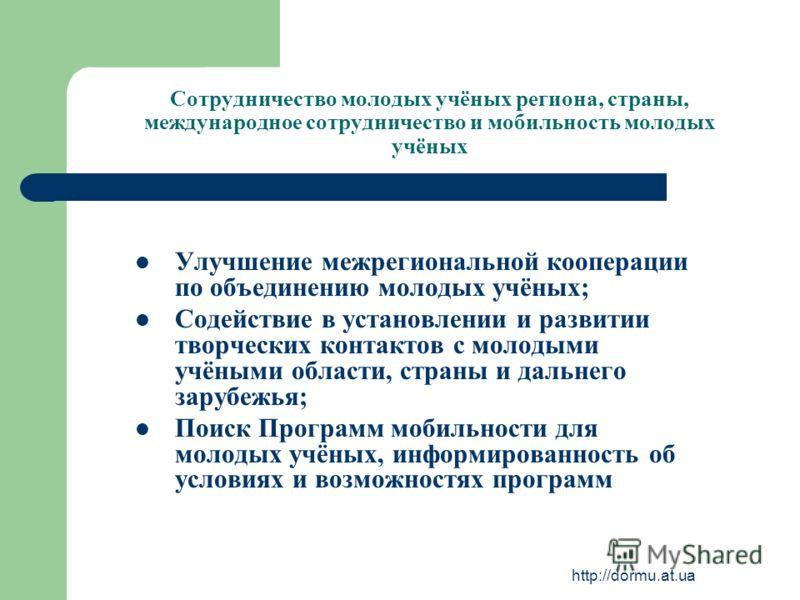 http://dormu.at.ua Сотрудничество молодых учёных региона, страны, международное сотрудничество и мобильность молодых учёных Улучшение межрегиональной кооперации по объединению молодых учёных; Содействие в установлении и развитии творческих контактов