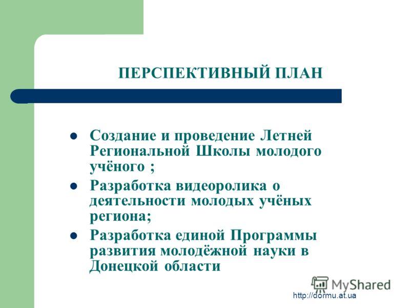 http://dormu.at.ua ПЕРСПЕКТИВНЫЙ ПЛАН Создание и проведение Летней Региональной Школы молодого учёного ; Разработка видеоролика о деятельности молодых учёных региона; Разработка единой Программы развития молодёжной науки в Донецкой области