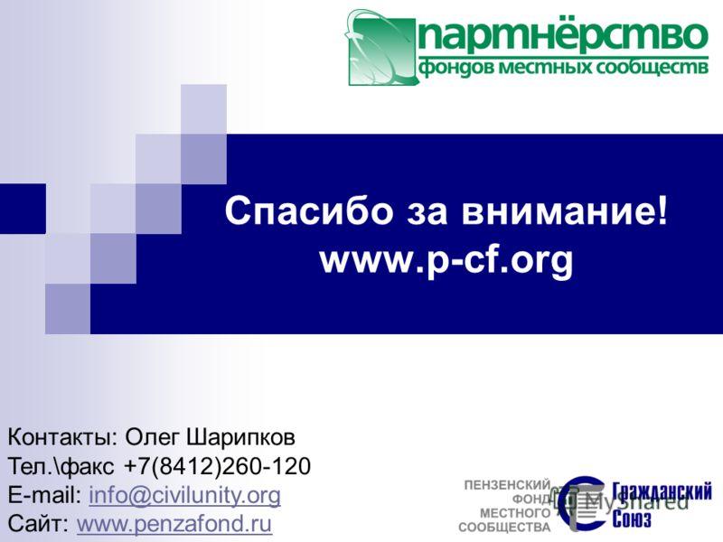 Спасибо за внимание! www.p-cf.org Контакты: Олег Шарипков Тел.\факс +7(8412)260-120 E-mail: info@civilunity.orginfo@civilunity.org Сайт: www.penzafond.ruwww.penzafond.ru