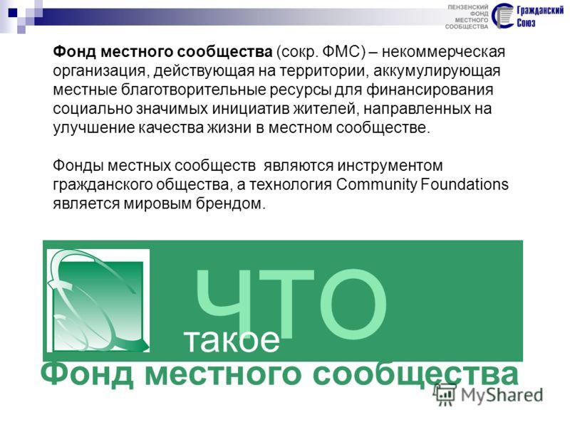 ЧТО такое Фонд местного сообщества Фонд местного сообщества (сокр. ФМС) – некоммерческая организация, действующая на территории, аккумулирующая местные благотворительные ресурсы для финансирования социально значимых инициатив жителей, направленных на