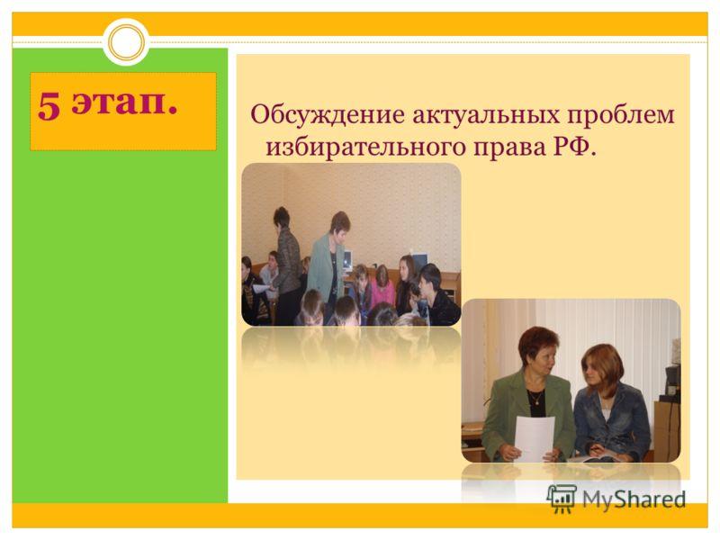 5 этап. Обсуждение актуальных проблем избирательного права РФ.