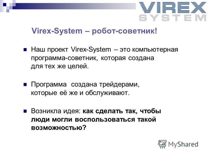 Virex-System – робот-советник! Наш проект Virex-System – это компьютерная программа-советник, которая создана для тех же целей. Программа создана трейдерами, которые её же и обслуживают. Возникла идея: как сделать так, чтобы люди могли воспользоватьс