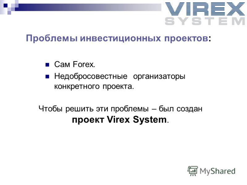 Проблемы инвестиционных проектов: Сам Forex. Недобросовестные организаторы конкретного проекта. Чтобы решить эти проблемы – был создан проект Virex System.