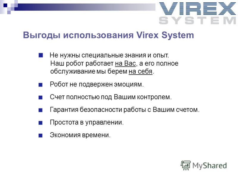Выгоды использования Virex System Не нужны специальные знания и опыт. Наш робот работает на Вас, а его полное обслуживание мы берем на себя. Робот не подвержен эмоциям. Счет полностью под Вашим контролем. Гарантия безопасности работы с Вашим счетом.