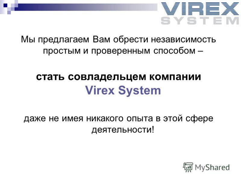 Мы предлагаем Вам обрести независимость простым и проверенным способом – стать совладельцем компании Virex System даже не имея никакого опыта в этой сфере деятельности!