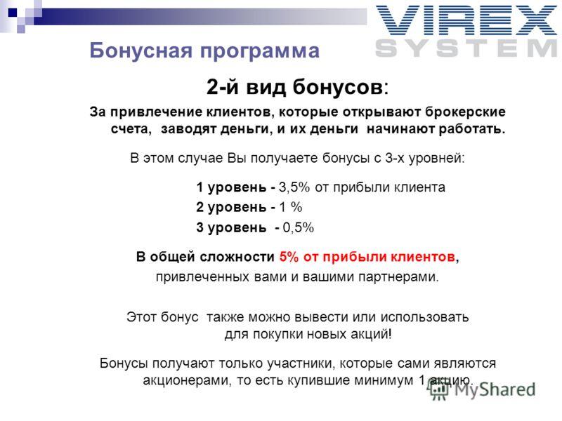 2-й вид бонусов: За привлечение клиентов, которые открывают брокерские счета, заводят деньги, и их деньги начинают работать. В этом случае Вы получаете бонусы с 3-х уровней: 1 уровень - 3,5% от прибыли клиента 2 уровень - 1 % 3 уровень - 0,5% В общей