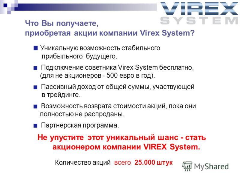Уникальную возможность стабильного прибыльного будущего. Подключение советника Virex System бесплатно, (для не акционеров - 500 евро в год). Пассивный доход от общей суммы, участвующей в трейдинге. Возможность возврата стоимости акций, пока они полно