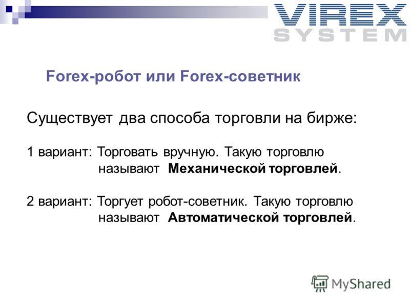 Forex-робот или Forex-советник Существует два способа торговли на бирже: 1 вариант: Торговать вручную. Такую торговлю называют Механической торговлей. 2 вариант: Торгует робот-советник. Такую торговлю называют Автоматической торговлей.