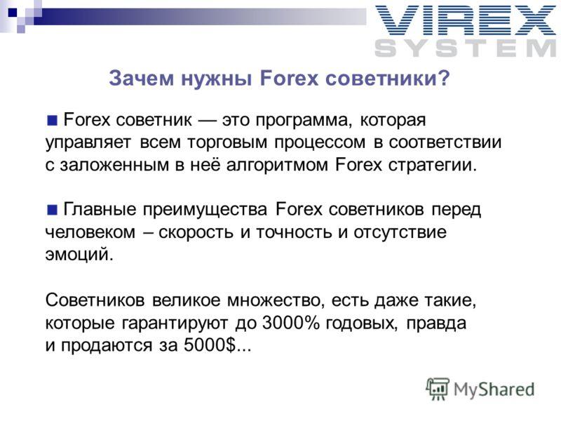 Зачем нужны Forex советники? Forex советник это программа, которая управляет всем торговым процессом в соответствии с заложенным в неё алгоритмом Forex стратегии. Главные преимущества Forex советников перед человеком – скорость и точность и отсутстви