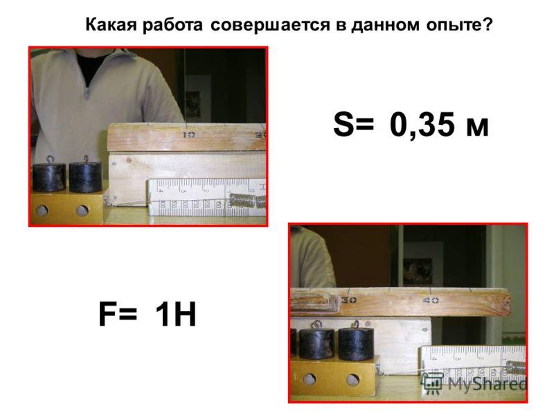 S=0,35 м F=1Н1Н Какая работа совершается в данном опыте?