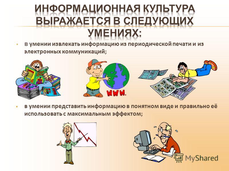 в умении извлекать информацию из периодической печати и из электронных коммуникаций; в умении представить информацию в понятном виде и правильно её использовать с максимальным эффектом;