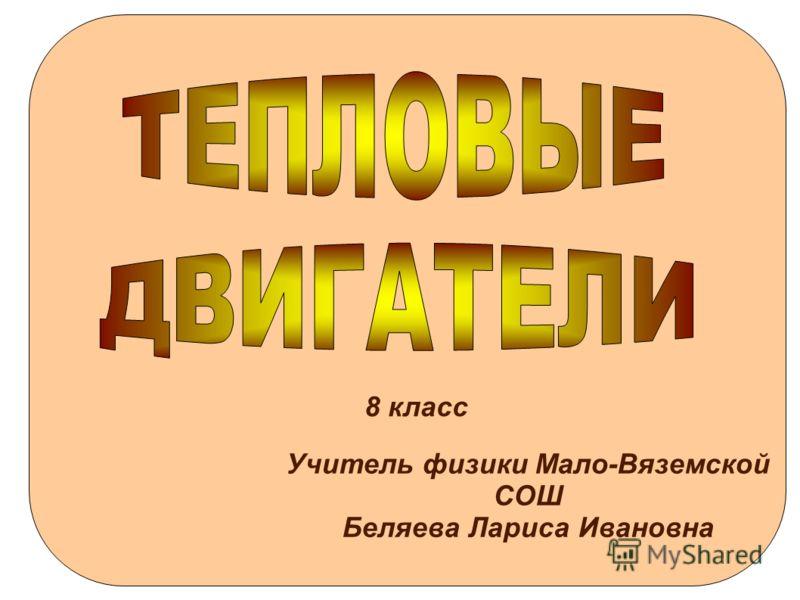 8 класс Учитель физики Мало-Вяземской СОШ Беляева Лариса Ивановна