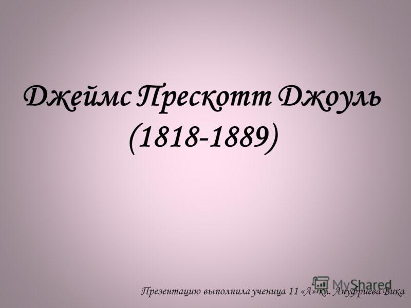 Джеймс Прескотт Джоуль (1818-1889) Презентацию выполнила ученица 11 «А» кл. Ануфриева Вика