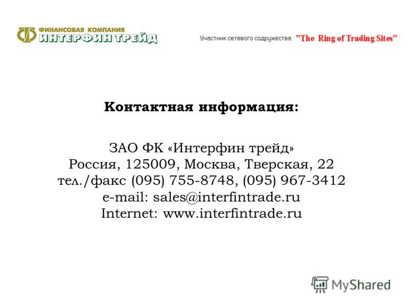 Контактная информация: ЗАО ФК «Интерфин трейд» Россия, 125009, Москва, Тверская, 22 тел./факс (095) 755-8748, (095) 967-3412 e-mail: sales@interfintrade.ru Internet: www.interfintrade.ru