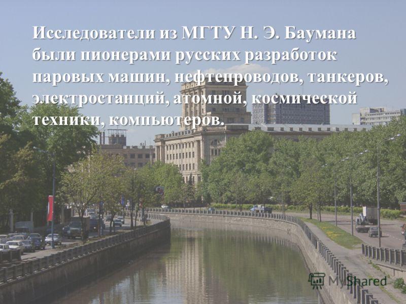 Исследователи из МГТУ Н. Э. Баумана были пионерами русских разработок паровых машин, нефтепроводов, танкеров, электростанций, атомной, космической техники, компьютеров.