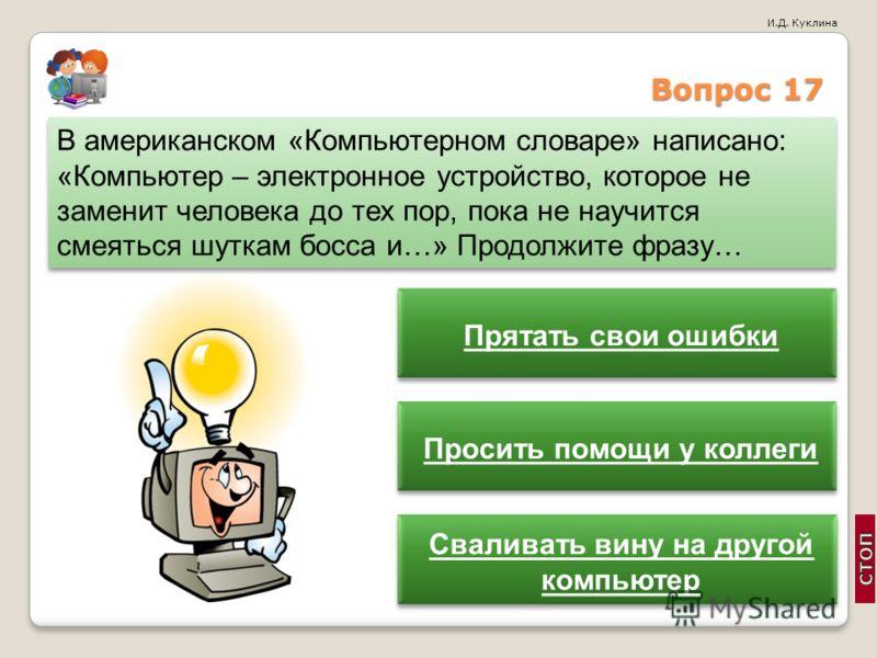 И.Д. Куклина Вопрос 17 В американском «Компьютерном словаре» написано: «Компьютер – электронное устройство, которое не заменит человека до тех пор, пока не научится смеяться шуткам босса и…» Продолжите фразу… Прятать свои ошибки Просить помощи у колл