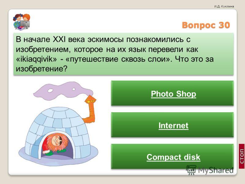 И.Д. Куклина Вопрос 30 В начале XXI века эскимосы познакомились с изобретением, которое на их язык перевели как «ikiaqqivik» - «путешествие сквозь слои». Что это за изобретение? Photo Shop Internet Compact disk