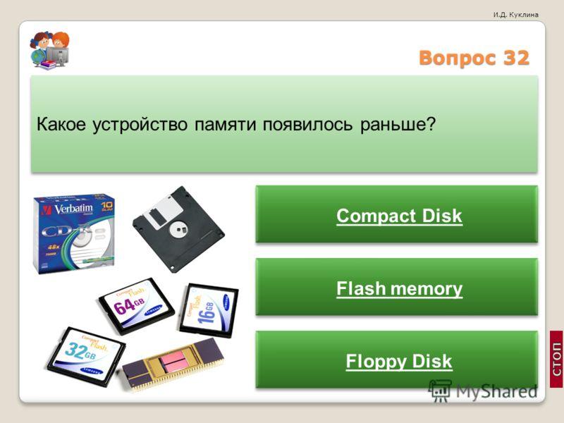 И.Д. Куклина Вопрос 32 Какое устройство памяти появилось раньше? Compact Disk Flash memory Floppy Disk