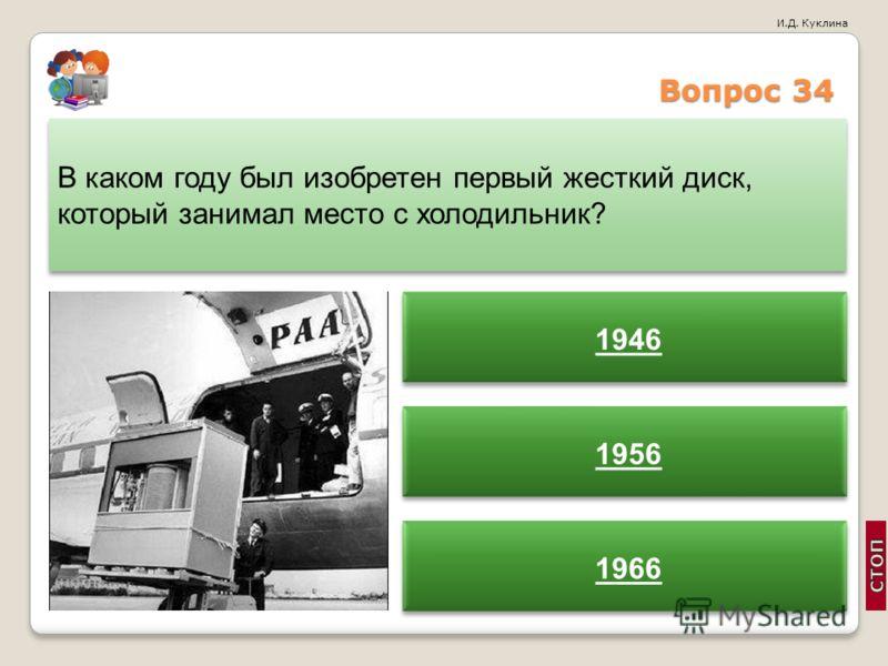 И.Д. Куклина Вопрос 34 В каком году был изобретен первый жесткий диск, который занимал место с холодильник? 1946 1956 1966