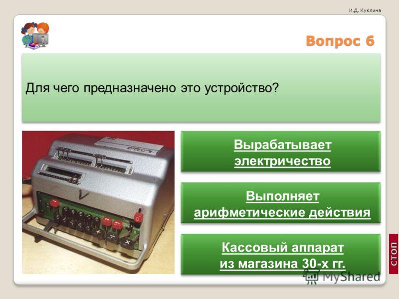 И.Д. Куклина Вопрос 6 Для чего предназначено это устройство? Вырабатывает электричество Вырабатывает электричество Выполняет арифметические действия Выполняет арифметические действия Кассовый аппарат из магазина 30-х гг. Кассовый аппарат из магазина