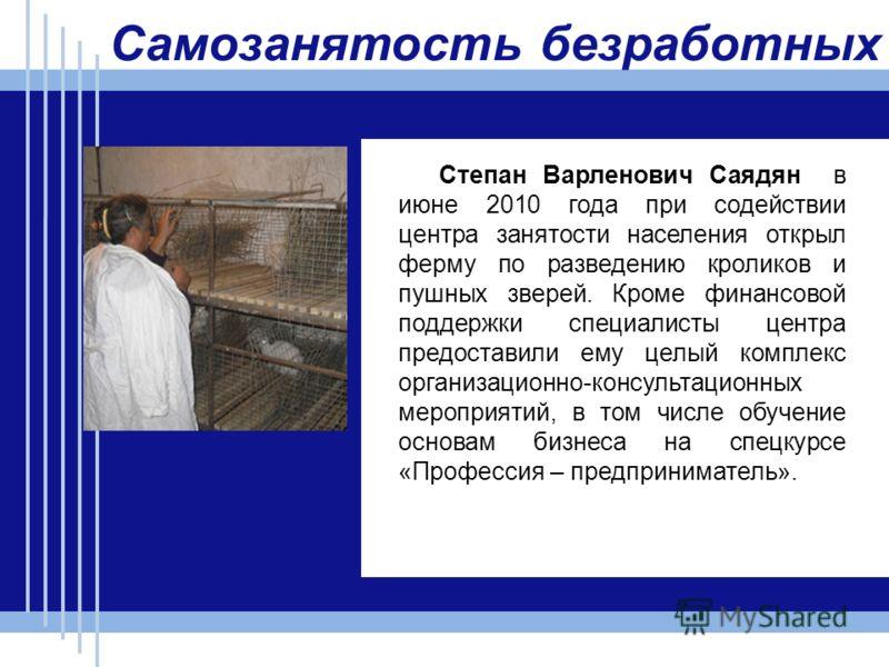 Самозанятость безработных Степан Варленович Саядян в июне 2010 года при содействии центра занятости населения открыл ферму по разведению кроликов и пушных зверей. Кроме финансовой поддержки специалисты центра предоставили ему целый комплекс организац