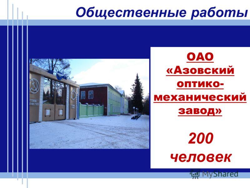 ОАО «Азовский оптико- механический завод» 200 человек Общественные работы