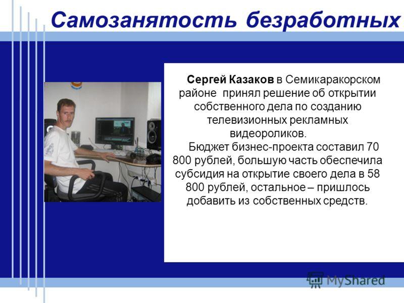 Самозанятость безработных Сергей Казаков в Семикаракорском районе принял решение об открытии собственного дела по созданию телевизионных рекламных видеороликов. Бюджет бизнес-проекта составил 70 800 рублей, большую часть обеспечила субсидия на открыт